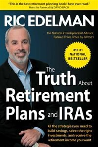 The Truth About Retirement Plans and IRAs: The Best Way to Manage Your IRA and Retirement Plan