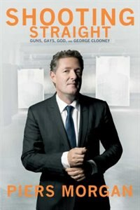 Book Shooting Straight: Guns, Gays, God, and George Clooney by Piers Morgan