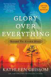 Glory Over Everything: Beyond The Kitchen House by Kathleen Grissom