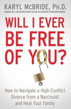 Will I Ever Be Free of You?: How to Navigate a High-Conflict Divorce from a Narcissist and Heal…