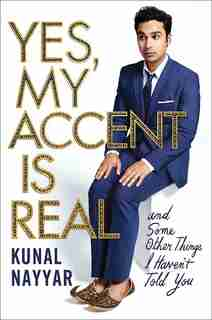 Yes, My Accent Is Real: And Some Other Things I Haven't Told You by Kunal Nayyar