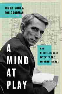 A Mind at Play: How Claude Shannon Invented the Information Age by Jimmy Soni