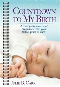 Countdown To My Birth: A day by day account from your baby's point of view by Julie B Carr