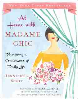 At Home with Madame Chic: Becoming a Connoisseur of Daily Life by Jennifer L. Scott