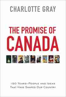 The Promise of Canada: 150 Years--People and Ideas That Have Shaped Our Country by Charlotte Gray