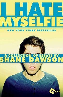 Book I Hate Myselfie: A Collection of Essays by Shane Dawson by Shane Dawson