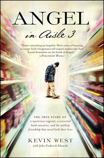 Angel in Aisle 3: The True Story of a Mysterious Vagrant, a Convicted Bank Executive, and the Unlikely Friendship Tha by Kevin West