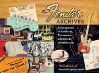 The Fender  Archives: A Scrapbook Of Artifacts, Treasures, And Inside Information
