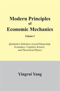Modern Principles of Economic Mechanics Vol. 1: Qualitative Initiatives Toward Integrating Economics, Cognitive Science, and Theoritical Physics by Yingrui Yang