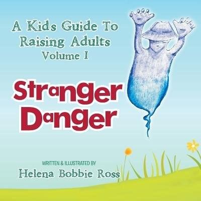 A Kid's Guide to Raising Adults Volume I: Stranger Danger by Helena Bobbie Ross