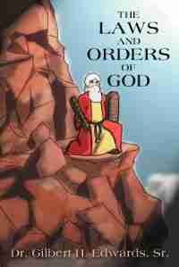 The Laws And Orders Of God by Dr Gilbert H. Edwards Sr