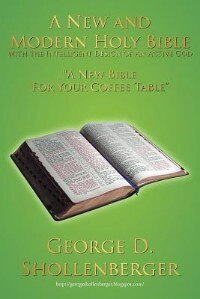 A New And Modern Holy Bible With The Intelligent Design Of An Active God: A New Bible For Your Coffee Table by George D. Shollenberger