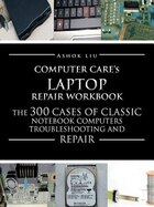 Computercare's Laptop Repair Workbook: The 300 Cases Of Classic Notebook Computers Troubleshooting…