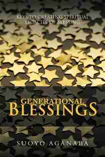 Generational Blessings: Keys To Creating Spiritual Legacies Of Blessing by Suoyo Aganaba