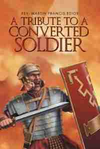 A Tribute To A Converted Soldier by Rev. Martin Francis Edior