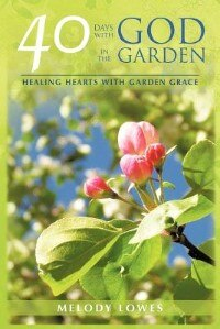 40 Days With God In The Garden: Healing Hearts With Garden Grace by Melody Lowes