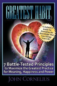 Greatest Habit: 7 Battle-tested Principles To Make The Most Of The Greatest Practice For Meaning, Happiness And Pow by John Cornelius