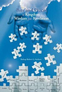 Bits And Pieces Of Kingdom Wisdom And Revelation by Bishop Robert L. Gethers