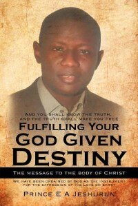 Fulfilling Your God Given Destiny: The Message To The Body Of Christ by Prince E A Jeshurun