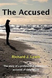 The Accused: The Story Of A Professional Practitioner Accused Of Child Abuse by Richard J. Lewis
