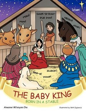 The Baby King: Born In A Stable by Akwanwi Mfonyam Che
