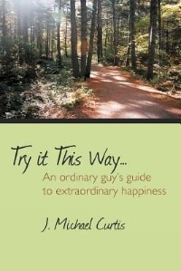 Try It This Way...: An Ordinary Guy's Guide to Extraordinary Happiness by J. Michael Curtis