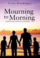 Mourning To Morning: A Book About Grief, Death, Heaven And Healing.