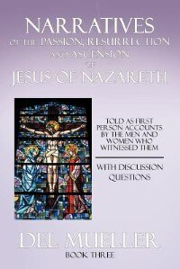 Narratives Of The Passion, Resurrection And Ascension Of Jesus Of Nazareth: Book Three by Del Mueller