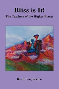 Bliss is It!: The Teachers of the Higher Planes by Ruth Lee Scribe