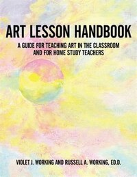 Art Lesson Handbook: A Guide For Teaching Art In The Classroom And For Home Study Teachers