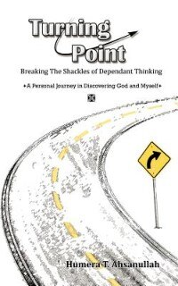 Turning Point: Breaking The Shackles Of Dependant Thinking A Personal Journey In Discovering God And Myself by Humera T. Ahsanullah