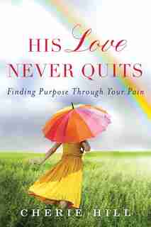 His Love Never Quits: Finding Purpose Through Your Pain by Cherie Hill