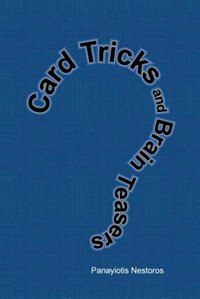 Card Tricks And Brain Teasers: A Beginners And Intermediate's Guide To Card Tricks, Puzzles And Brain Teasers Of All Sorts by Panayiotis Nestoros