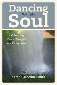 Dancing With My Soul: A Collection Of Poems, Thoughts And Photographs by Sarah Catherine Smith