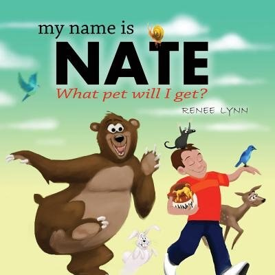 My Name Is Nate: What Pet Will I Get? by Renee Lynn