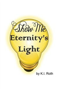 Show Me Eternity's Light by K. I. Roth
