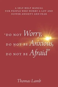 do Not Worry, Do Not Be Anxious, Do Not Be Afraid: A Self-help Manual For People Who Worry A Lot And Suffer Anxiety And Fear by Thomas Lamb