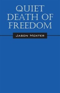 Quiet Death Of Freedom by Jason Moxter