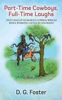 Part-time Cowboys, Full-time Laughs: True Tales Of Humorous Cowboy Wrecks While Working Cattle In Colorado by D. G. Foster