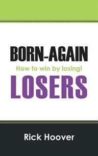 Born-again Losers: How To Win By Losing! by Rick Hoover