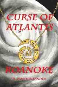 Curse Of Atlantis: Roanoke by M. Paul Hollander