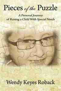 Pieces Of The Puzzle: A Personal Journey Of Raising A Child With Special Needs by Wendy Keyes Roback