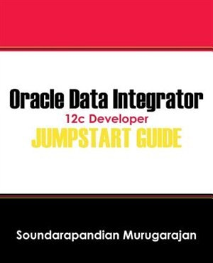 Oracle Data Integrator 12c Developer Jump Start Guide by Soundarapandian Murugarajan