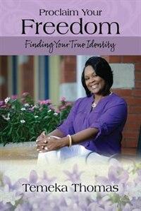Proclaim Your Freedom: Finding Your True Identity by Temeka Thomas