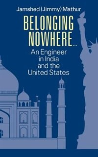 Belonging Nowhere...: An Engineer In India And The United States by Jamshed (jimmy) Mathur