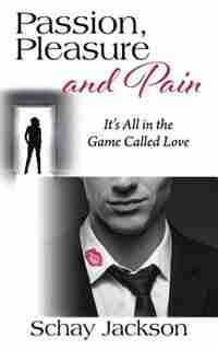 Passion, Pleasure And Pain: It's All In The Game Called Love by Schay Jackson