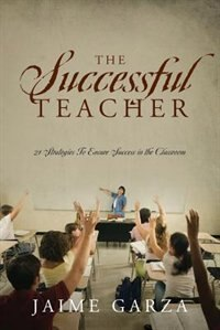 The Successful Teacher: 21 Strategies To Ensure Success In The Classroom by Jaime Garza