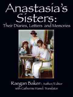 Anastasia's Sisters: Their Diaries, Letters And Memories by Raegan Baker