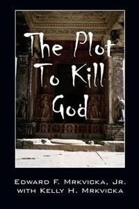 The Plot To Kill God by Jr. Edward F. Mrkvicka