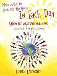 More Ways To Look For The Good In Each Day: World Adventures Journal Inspirations by Debi Snyder